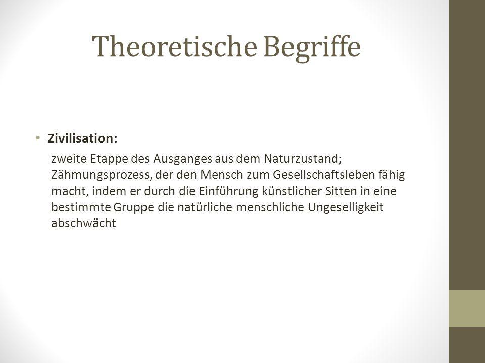 Theoretische Begriffe Zivilisation: zweite Etappe des Ausganges aus dem Naturzustand; Zähmungsprozess, der den Mensch zum Gesellschaftsleben fähig mac