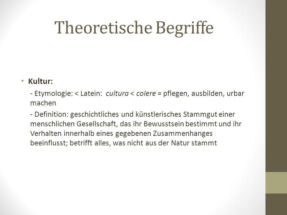 Theoretische Begriffe Kultur: - Etymologie: < Latein: cultura < colere = pflegen, ausbilden, urbar machen - Definition: geschichtliches und künstleris