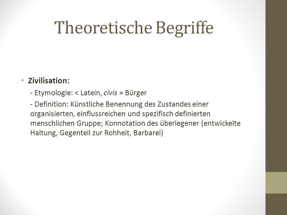 Theoretische Begriffe Zivilisation: - Etymologie: < Latein, civis = Bürger - Definition: Künstliche Benennung des Zustandes einer organisierten, einfl