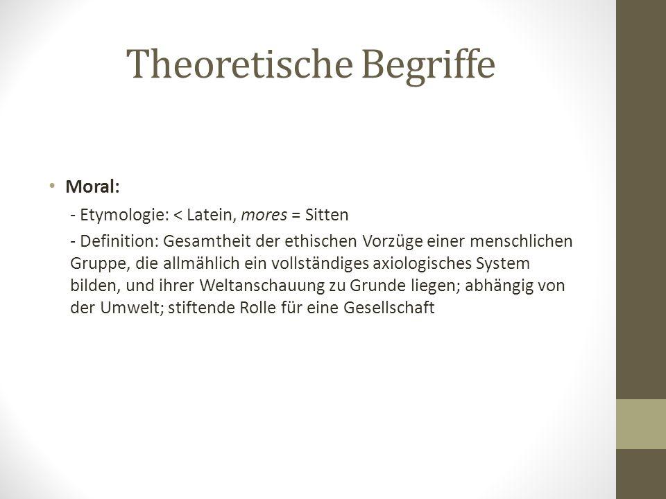 Theoretische Begriffe Moral: - Etymologie: < Latein, mores = Sitten - Definition: Gesamtheit der ethischen Vorzüge einer menschlichen Gruppe, die allm
