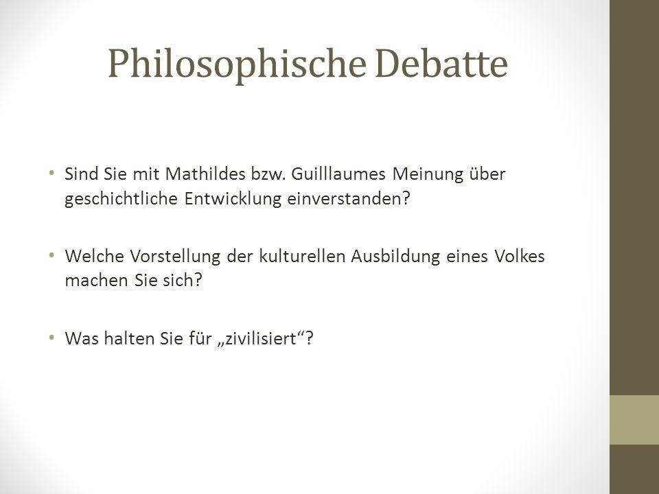 Philosophische Debatte Sind Sie mit Mathildes bzw. Guilllaumes Meinung über geschichtliche Entwicklung einverstanden? Welche Vorstellung der kulturell