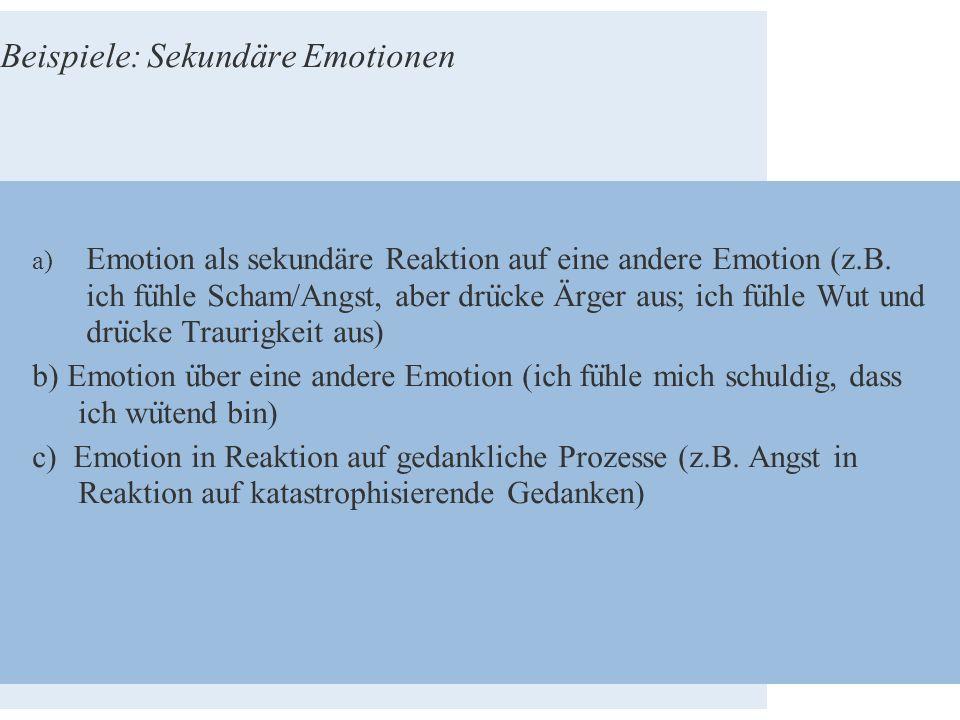 Beispiele: Sekundäre Emotionen a) Emotion als sekundäre Reaktion auf eine andere Emotion (z.B. ich fu ̈ hle Scham/Angst, aber dru ̈ cke Ärger aus; ich