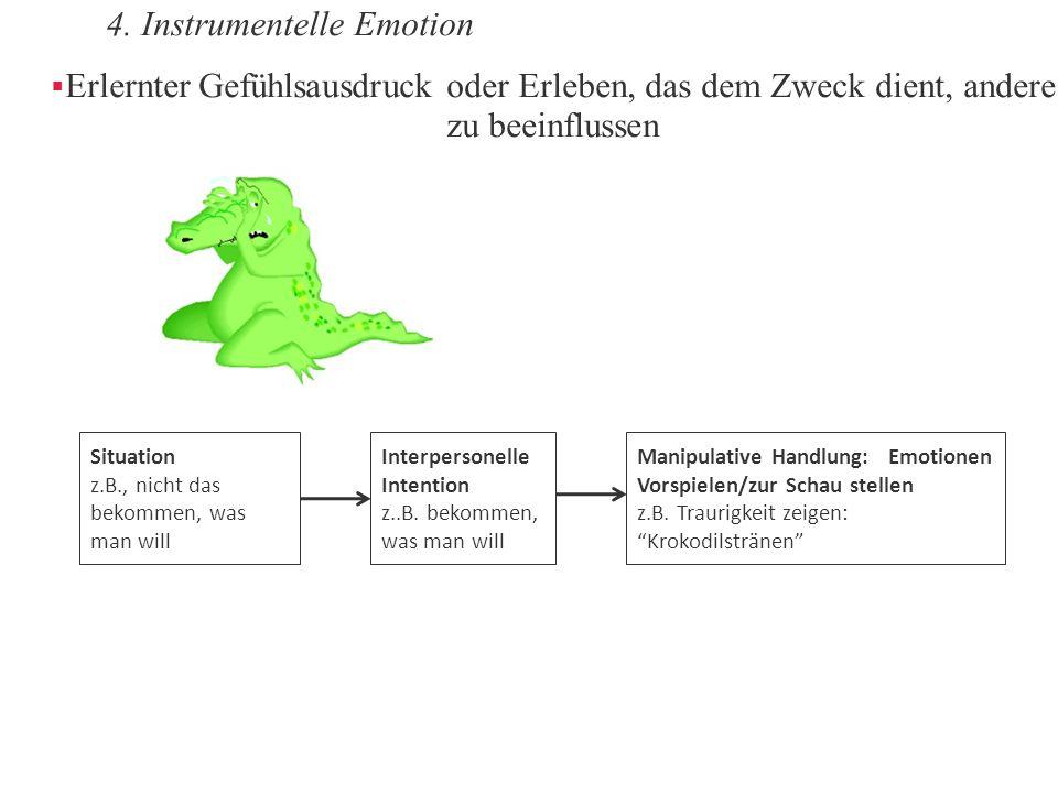 4. Instrumentelle Emotion  Erlernter Gefühlsausdruck oder Erleben, das dem Zweck dient, andere zu beeinflussen Interpersonelle Intention z..B. bekomm