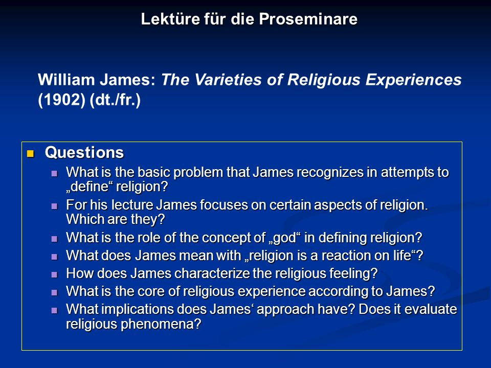 Lektüre für die Proseminare William James: The Varieties of Religious Experiences (1902) (dt./fr.) Questions Questions What is the basic problem that