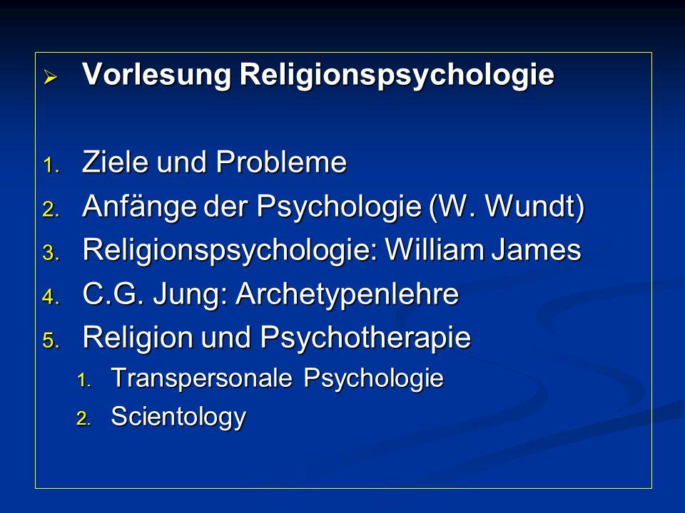  Vorlesung Religionspsychologie 1. Ziele und Probleme 2. Anfänge der Psychologie (W. Wundt) 3. Religionspsychologie: William James 4. C.G. Jung: Arch