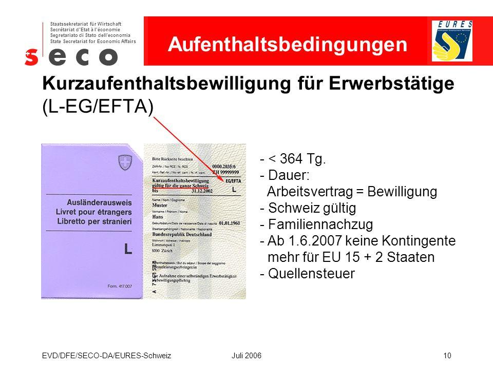 EURES - Schweiz Staatssekretariat für Wirtschaft Secrétariat d'Etat à l'économie Segretariato di Stato dell economia State Secretariat for Economic Affairs EVD/DFE/SECO-DA/EURES-SchweizJuli 200610 Kurzaufenthaltsbewilligung für Erwerbstätige (L-EG/EFTA) - < 364 Tg.