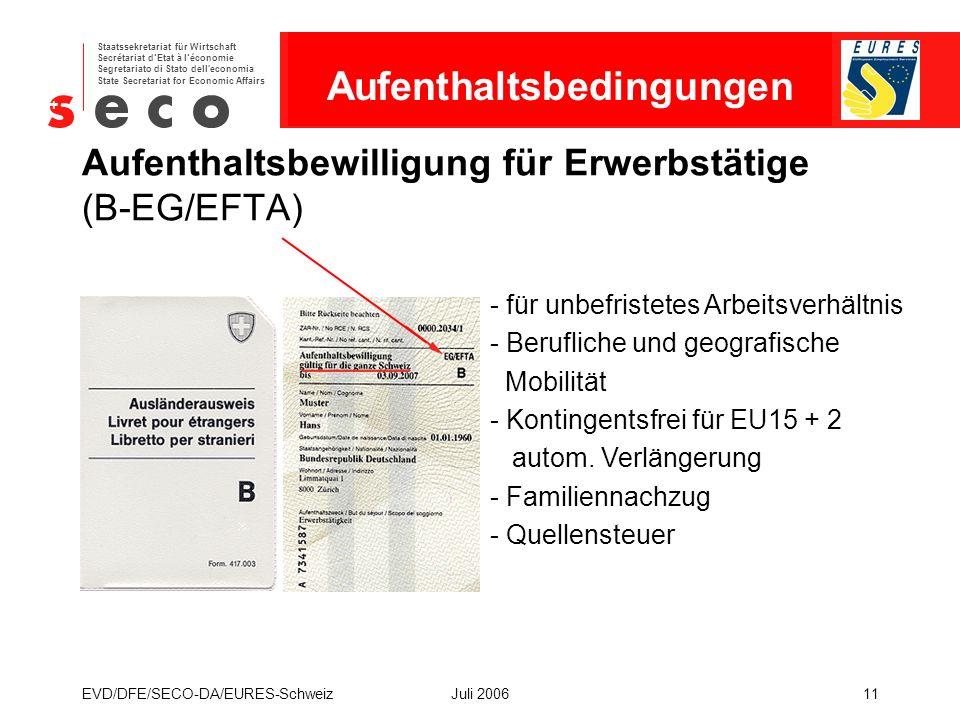 EURES - Schweiz Staatssekretariat für Wirtschaft Secrétariat d'Etat à l'économie Segretariato di Stato dell economia State Secretariat for Economic Affairs EVD/DFE/SECO-DA/EURES-SchweizJuli 200611 Aufenthaltsbewilligung für Erwerbstätige (B-EG/EFTA) - für unbefristetes Arbeitsverhältnis - Berufliche und geografische Mobilität - Kontingentsfrei für EU15 + 2 autom.