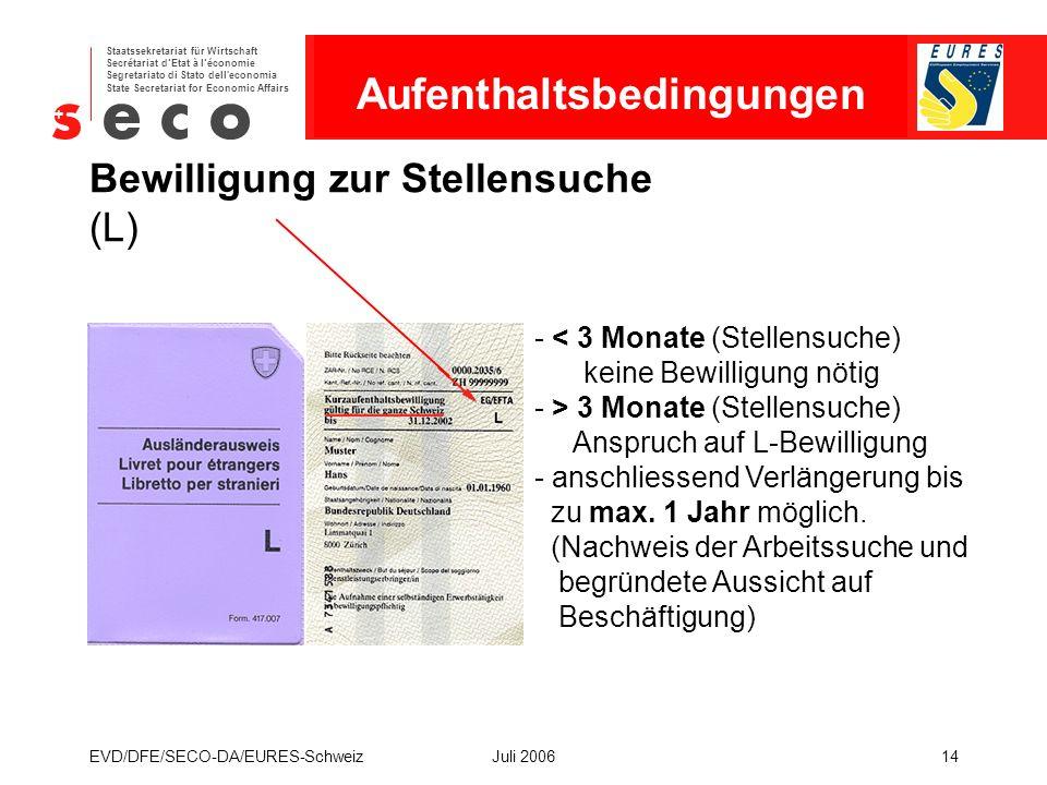 EURES - Schweiz Staatssekretariat für Wirtschaft Secrétariat d'Etat à l'économie Segretariato di Stato dell economia State Secretariat for Economic Affairs EVD/DFE/SECO-DA/EURES-SchweizJuli 200614 Bewilligung zur Stellensuche (L) - < 3 Monate (Stellensuche) keine Bewilligung nötig - > 3 Monate (Stellensuche) Anspruch auf L-Bewilligung - anschliessend Verlängerung bis zu max.