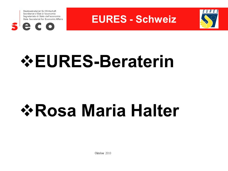 EURES - Schweiz Staatssekretariat für Wirtschaft Secrétariat d'Etat à l'économie Segretariato di Stato dell economia State Secretariat for Economic Affairs EVD/DFE/SECO-DA/EURES-SchweizOktober 20103 1 Land – 26 Kantone Die Schweiz