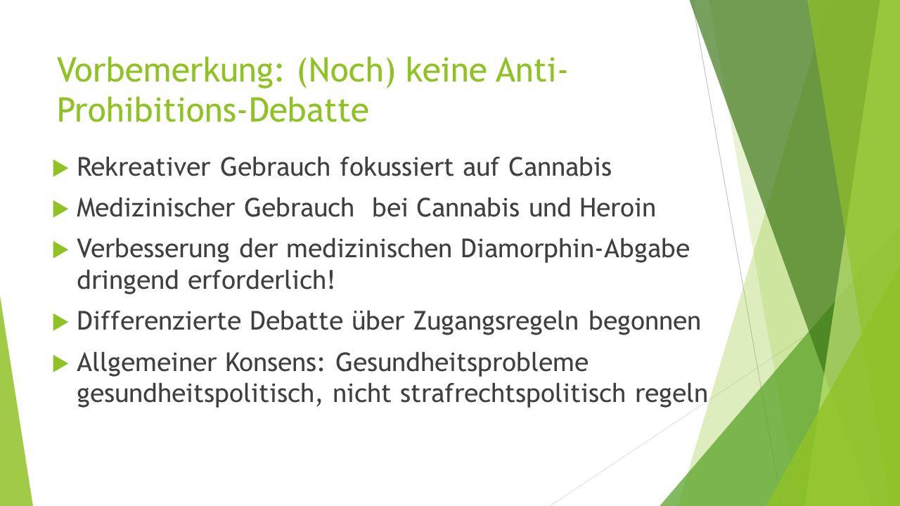 Vorbemerkung: (Noch) keine Anti- Prohibitions-Debatte  Rekreativer Gebrauch fokussiert auf Cannabis  Medizinischer Gebrauch bei Cannabis und Heroin  Verbesserung der medizinischen Diamorphin-Abgabe dringend erforderlich.