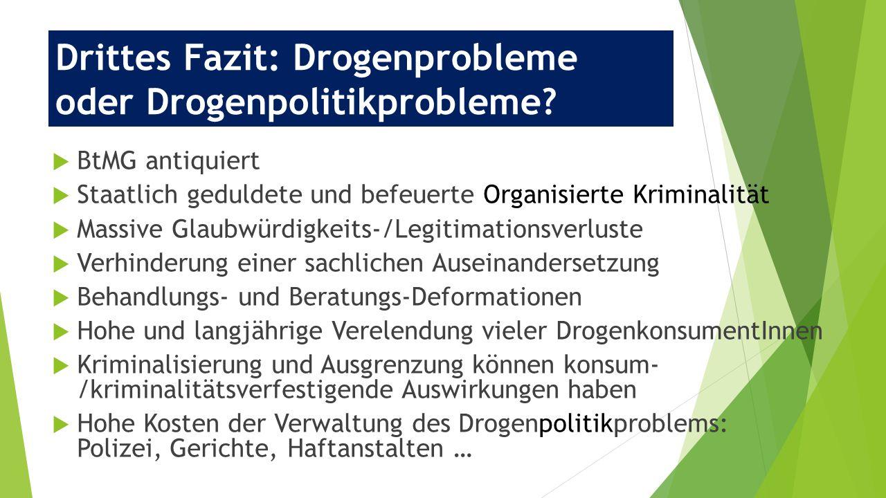 Drittes Fazit: Drogenprobleme oder Drogenpolitikprobleme?  BtMG antiquiert  Staatlich geduldete und befeuerte Organisierte Kriminalität  Massive Gl
