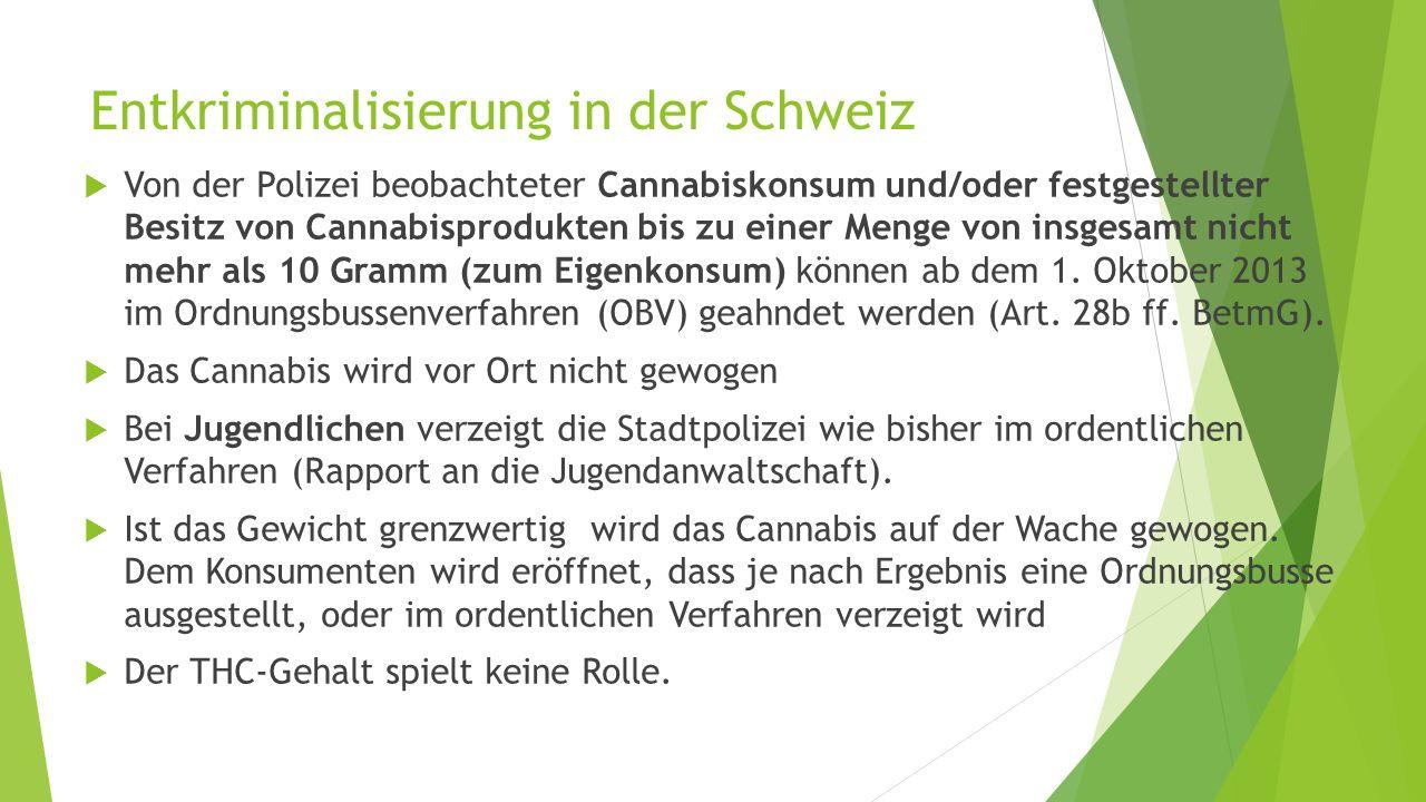 Entkriminalisierung in der Schweiz  Von der Polizei beobachteter Cannabiskonsum und/oder festgestellter Besitz von Cannabisprodukten bis zu einer Menge von insgesamt nicht mehr als 10 Gramm (zum Eigenkonsum) können ab dem 1.
