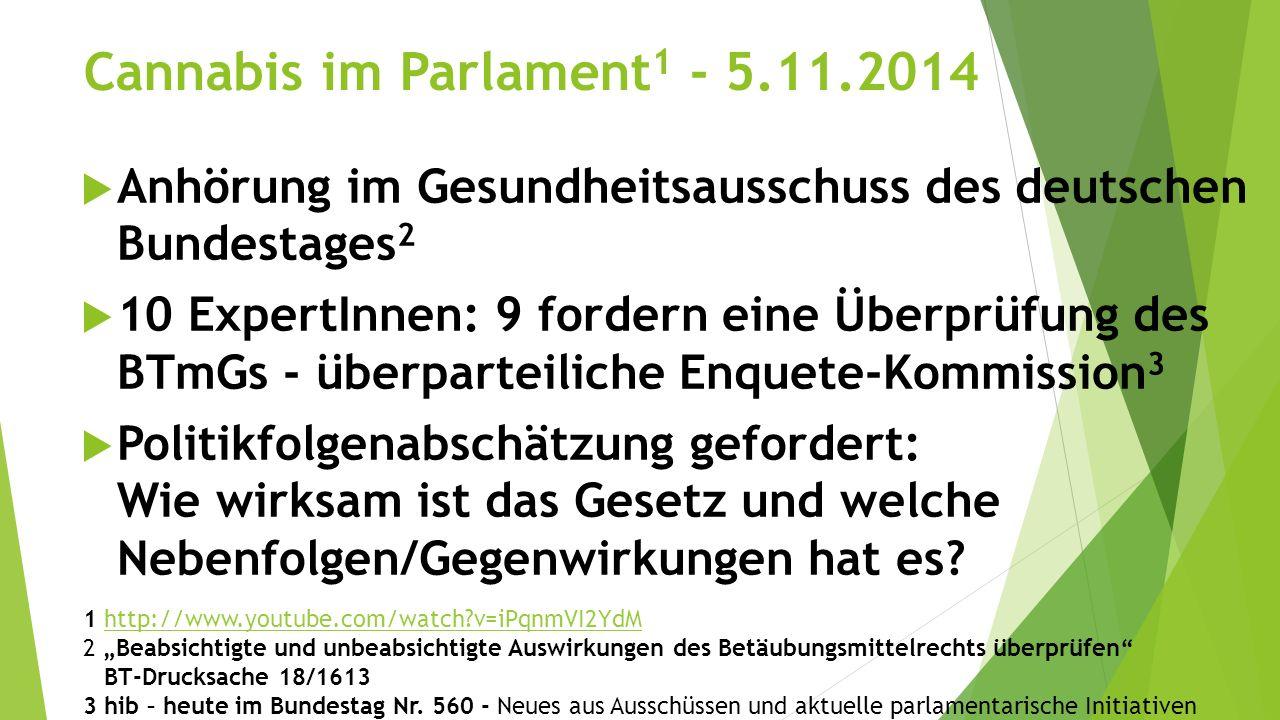 Cannabis im Parlament 1 - 5.11.2014  Anhörung im Gesundheitsausschuss des deutschen Bundestages 2  10 ExpertInnen: 9 fordern eine Überprüfung des BTmGs - überparteiliche Enquete-Kommission 3  Politikfolgenabschätzung gefordert: Wie wirksam ist das Gesetz und welche Nebenfolgen/Gegenwirkungen hat es.