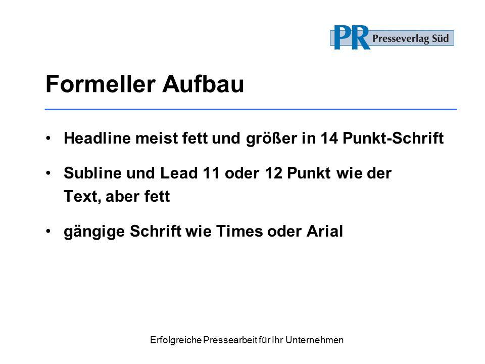 Erfolgreiche Pressearbeit für Ihr Unternehmen Formeller Aufbau Headline meist fett und größer in 14 Punkt-Schrift Subline und Lead 11 oder 12 Punkt wie der Text, aber fett gängige Schrift wie Times oder Arial