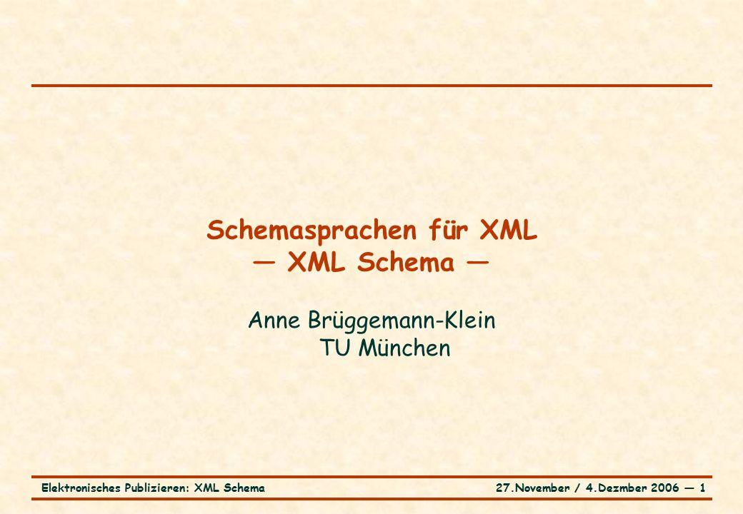 27.November / 4.Dezmber 2006 ― 1Elektronisches Publizieren: XML Schema Schemasprachen für XML — XML Schema — Anne Brüggemann-Klein TU München