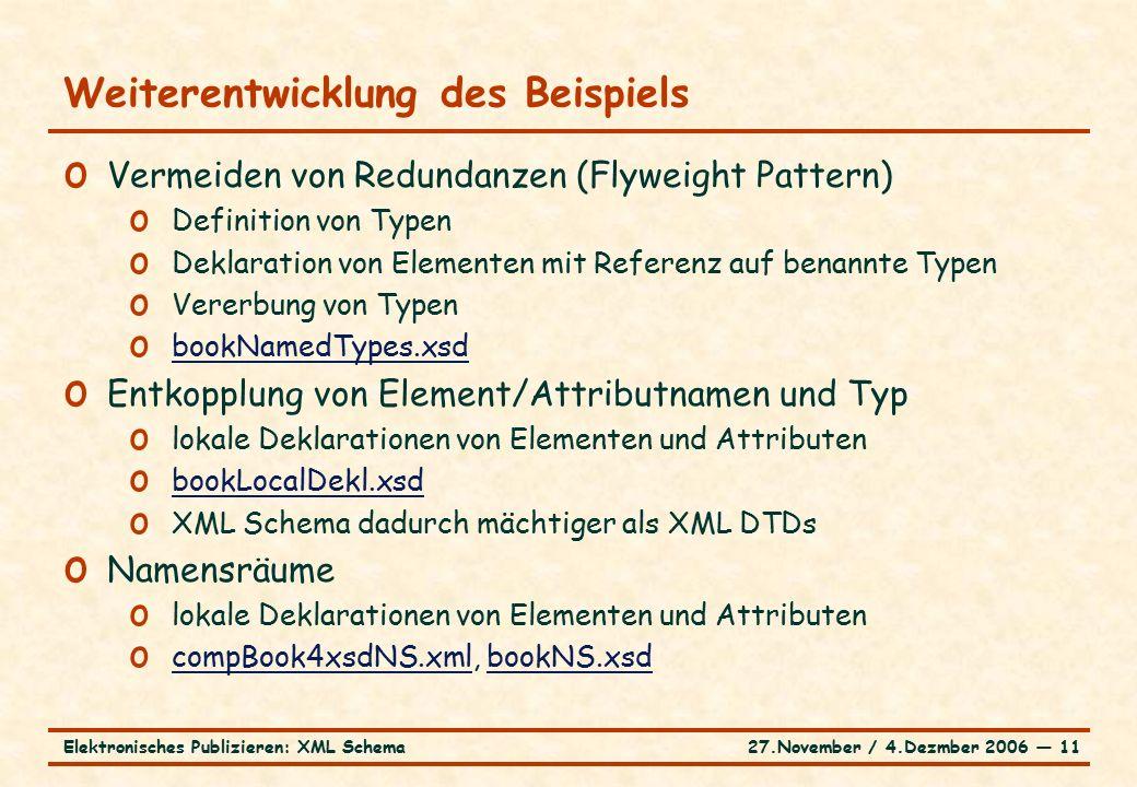 27.November / 4.Dezmber 2006 ― 11Elektronisches Publizieren: XML Schema Weiterentwicklung des Beispiels o Vermeiden von Redundanzen (Flyweight Pattern) o Definition von Typen o Deklaration von Elementen mit Referenz auf benannte Typen o Vererbung von Typen o bookNamedTypes.xsd bookNamedTypes.xsd o Entkopplung von Element/Attributnamen und Typ o lokale Deklarationen von Elementen und Attributen o bookLocalDekl.xsd bookLocalDekl.xsd o XML Schema dadurch mächtiger als XML DTDs o Namensräume o lokale Deklarationen von Elementen und Attributen o compBook4xsdNS.xml, bookNS.xsd compBook4xsdNS.xmlbookNS.xsd