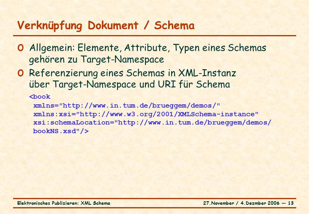 27.November / 4.Dezmber 2006 ― 13Elektronisches Publizieren: XML Schema o Allgemein: Elemente, Attribute, Typen eines Schemas gehören zu Target-Namespace o Referenzierung eines Schemas in XML-Instanz über Target-Namespace und URI für Schema Verknüpfung Dokument / Schema