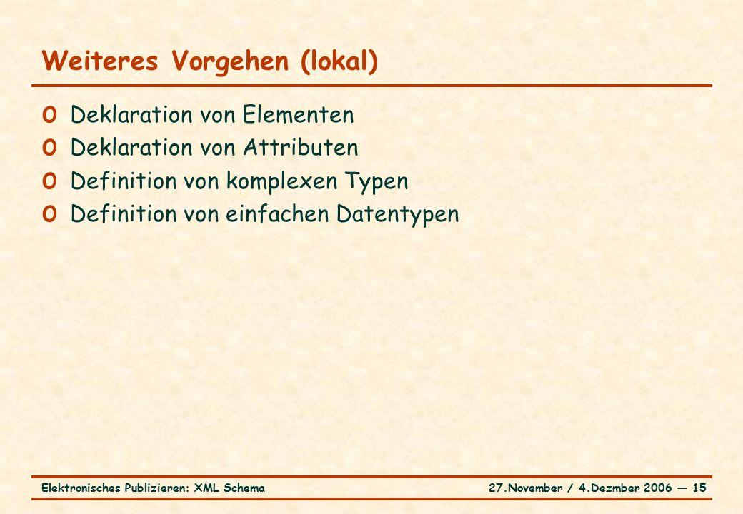 27.November / 4.Dezmber 2006 ― 15Elektronisches Publizieren: XML Schema o Deklaration von Elementen o Deklaration von Attributen o Definition von komplexen Typen o Definition von einfachen Datentypen Weiteres Vorgehen (lokal)