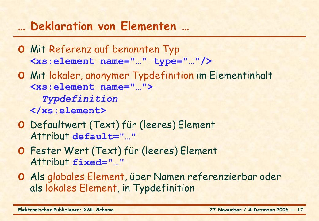 27.November / 4.Dezmber 2006 ― 17Elektronisches Publizieren: XML Schema o Mit Referenz auf benannten Typ o Mit lokaler, anonymer Typdefinition im Elementinhalt Typdefinition o Defaultwert (Text) für (leeres) Element Attribut default= … o Fester Wert (Text) für (leeres) Element Attribut fixed= … o Als globales Element, über Namen referenzierbar oder als lokales Element, in Typdefinition … Deklaration von Elementen …