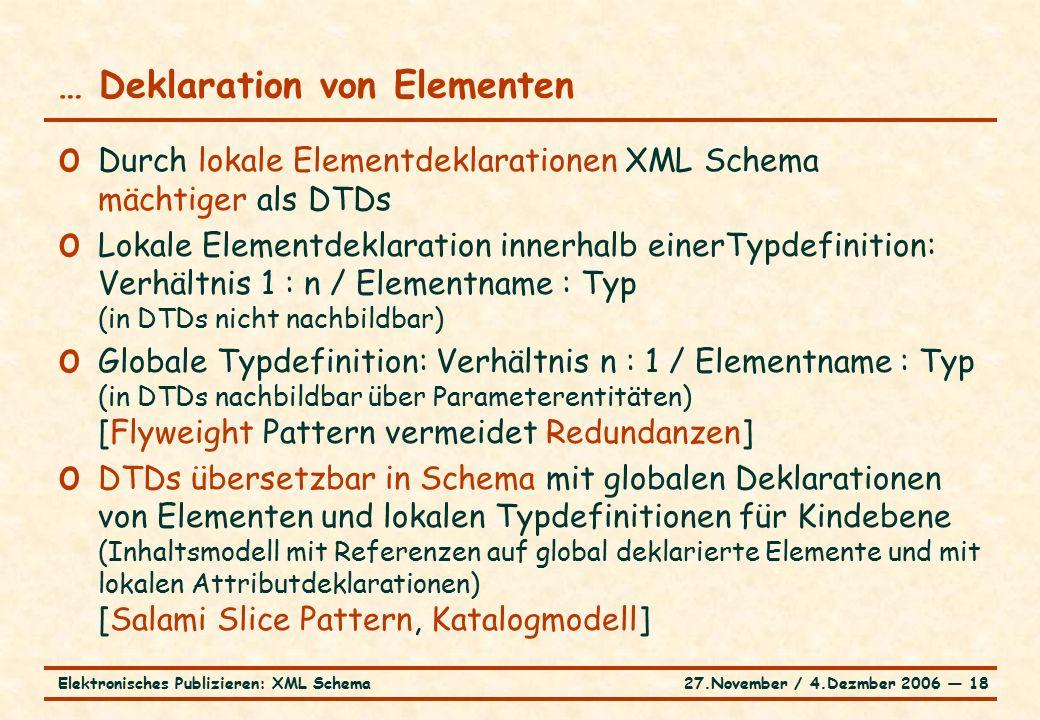 27.November / 4.Dezmber 2006 ― 18Elektronisches Publizieren: XML Schema o Durch lokale Elementdeklarationen XML Schema mächtiger als DTDs o Lokale Elementdeklaration innerhalb einerTypdefinition: Verhältnis 1 : n / Elementname : Typ (in DTDs nicht nachbildbar) o Globale Typdefinition: Verhältnis n : 1 / Elementname : Typ (in DTDs nachbildbar über Parameterentitäten) [Flyweight Pattern vermeidet Redundanzen] o DTDs übersetzbar in Schema mit globalen Deklarationen von Elementen und lokalen Typdefinitionen für Kindebene (Inhaltsmodell mit Referenzen auf global deklarierte Elemente und mit lokalen Attributdeklarationen) [Salami Slice Pattern, Katalogmodell] … Deklaration von Elementen