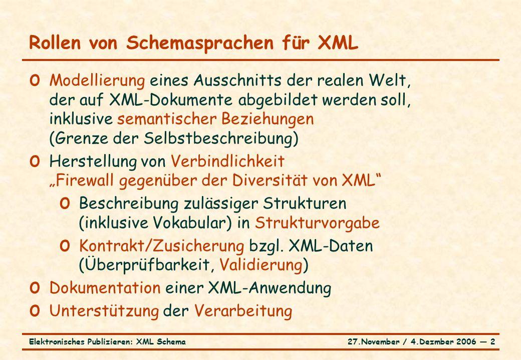 """27.November / 4.Dezmber 2006 ― 2Elektronisches Publizieren: XML Schema Rollen von Schemasprachen für XML o Modellierung eines Ausschnitts der realen Welt, der auf XML-Dokumente abgebildet werden soll, inklusive semantischer Beziehungen (Grenze der Selbstbeschreibung) o Herstellung von Verbindlichkeit """"Firewall gegenüber der Diversität von XML o Beschreibung zulässiger Strukturen (inklusive Vokabular) in Strukturvorgabe o Kontrakt/Zusicherung bzgl."""