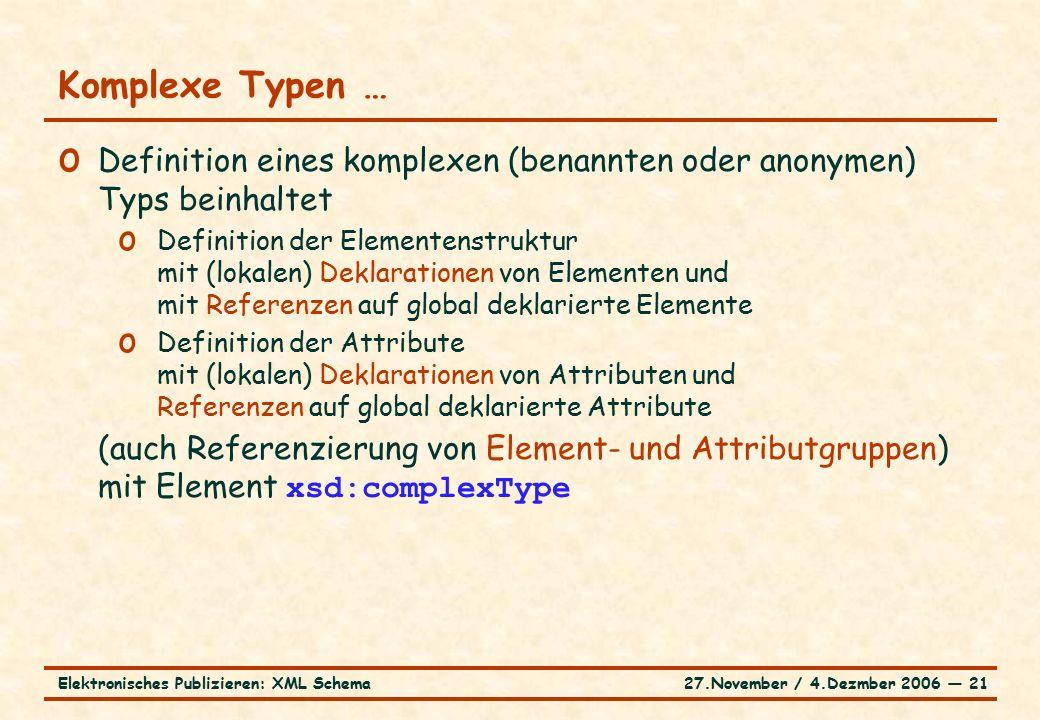 27.November / 4.Dezmber 2006 ― 21Elektronisches Publizieren: XML Schema o Definition eines komplexen (benannten oder anonymen) Typs beinhaltet o Definition der Elementenstruktur mit (lokalen) Deklarationen von Elementen und mit Referenzen auf global deklarierte Elemente o Definition der Attribute mit (lokalen) Deklarationen von Attributen und Referenzen auf global deklarierte Attribute (auch Referenzierung von Element- und Attributgruppen) mit Element xsd:complexType Komplexe Typen …
