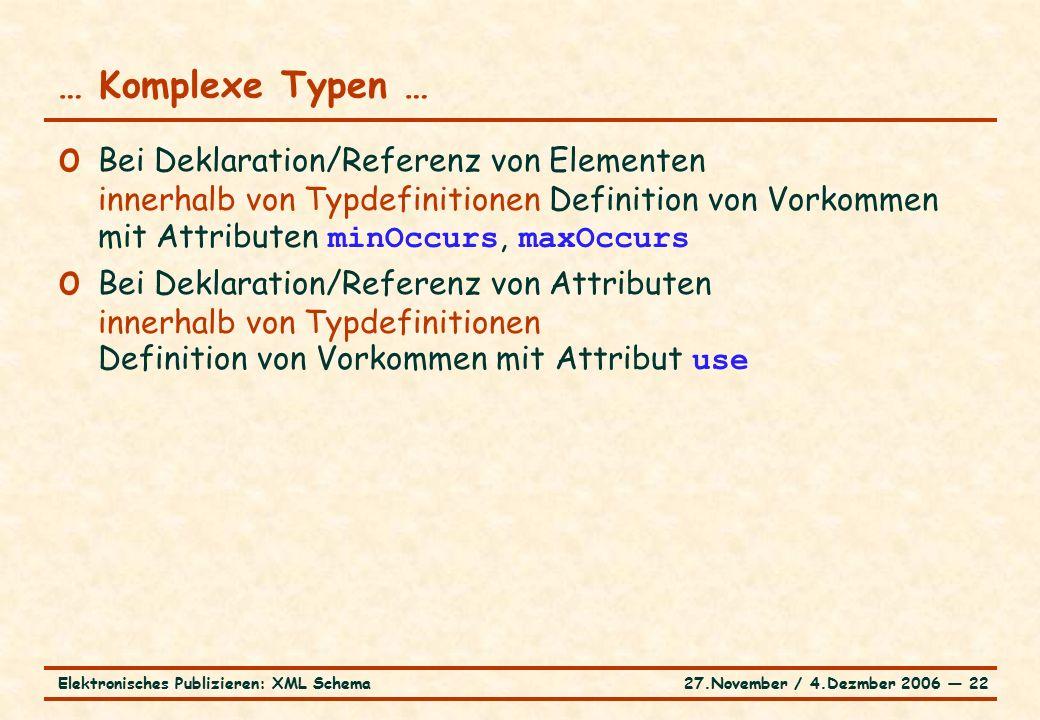 27.November / 4.Dezmber 2006 ― 22Elektronisches Publizieren: XML Schema o Bei Deklaration/Referenz von Elementen innerhalb von Typdefinitionen Definition von Vorkommen mit Attributen minOccurs, maxOccurs o Bei Deklaration/Referenz von Attributen innerhalb von Typdefinitionen Definition von Vorkommen mit Attribut use … Komplexe Typen …