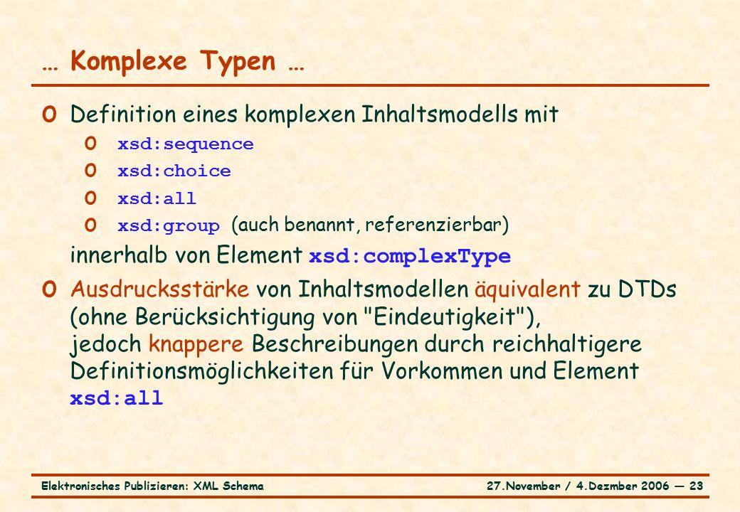 27.November / 4.Dezmber 2006 ― 23Elektronisches Publizieren: XML Schema o Definition eines komplexen Inhaltsmodells mit o xsd:sequence o xsd:choice o xsd:all o xsd:group (auch benannt, referenzierbar) innerhalb von Element xsd:complexType o Ausdrucksstärke von Inhaltsmodellen äquivalent zu DTDs (ohne Berücksichtigung von Eindeutigkeit ), jedoch knappere Beschreibungen durch reichhaltigere Definitionsmöglichkeiten für Vorkommen und Element xsd:all … Komplexe Typen …