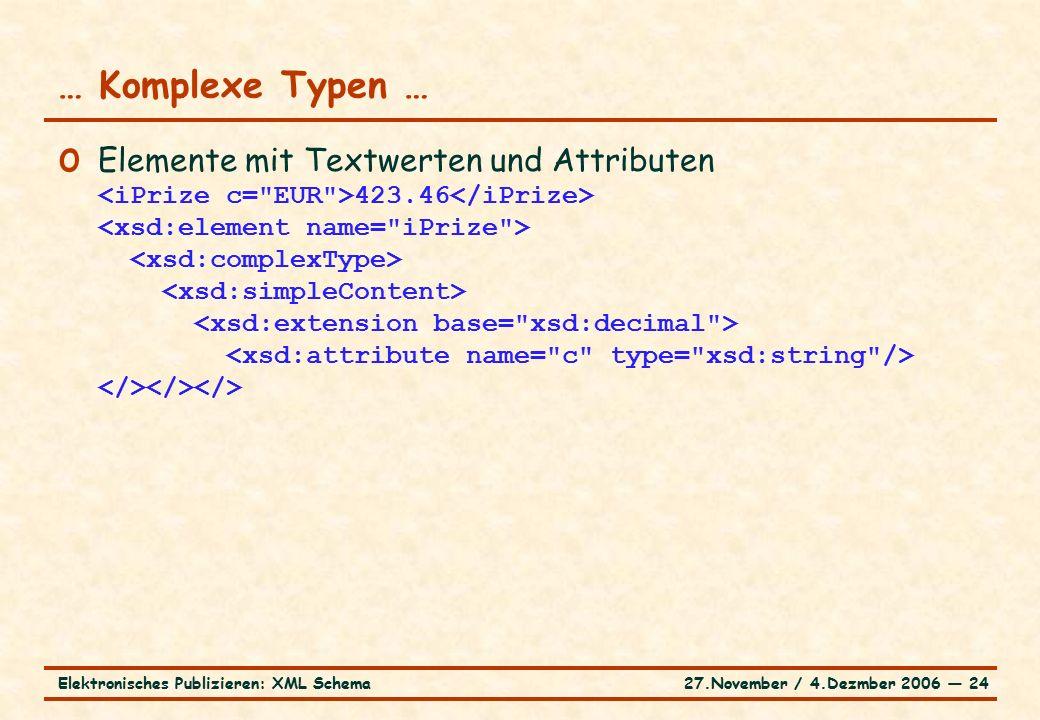 27.November / 4.Dezmber 2006 ― 24Elektronisches Publizieren: XML Schema o Elemente mit Textwerten und Attributen 423.46 … Komplexe Typen …