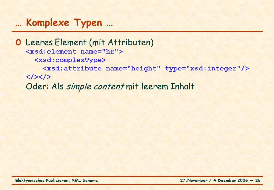 27.November / 4.Dezmber 2006 ― 26Elektronisches Publizieren: XML Schema o Leeres Element (mit Attributen) Oder: Als simple content mit leerem Inhalt … Komplexe Typen …