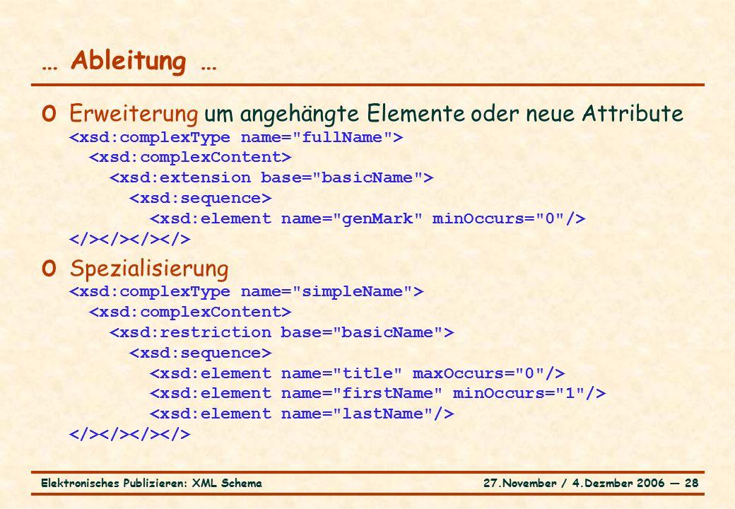 27.November / 4.Dezmber 2006 ― 28Elektronisches Publizieren: XML Schema o Erweiterung um angehängte Elemente oder neue Attribute o Spezialisierung … Ableitung …
