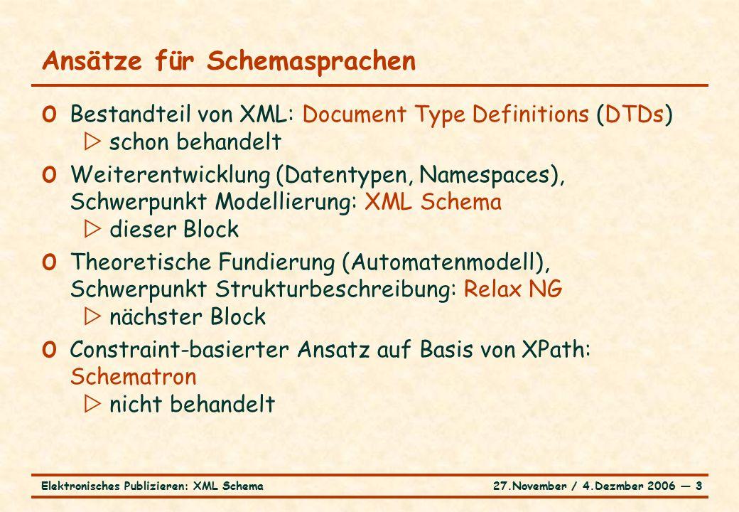 27.November / 4.Dezmber 2006 ― 3Elektronisches Publizieren: XML Schema Ansätze für Schemasprachen o Bestandteil von XML: Document Type Definitions (DTDs)  schon behandelt o Weiterentwicklung (Datentypen, Namespaces), Schwerpunkt Modellierung: XML Schema  dieser Block o Theoretische Fundierung (Automatenmodell), Schwerpunkt Strukturbeschreibung: Relax NG  nächster Block o Constraint-basierter Ansatz auf Basis von XPath: Schematron  nicht behandelt