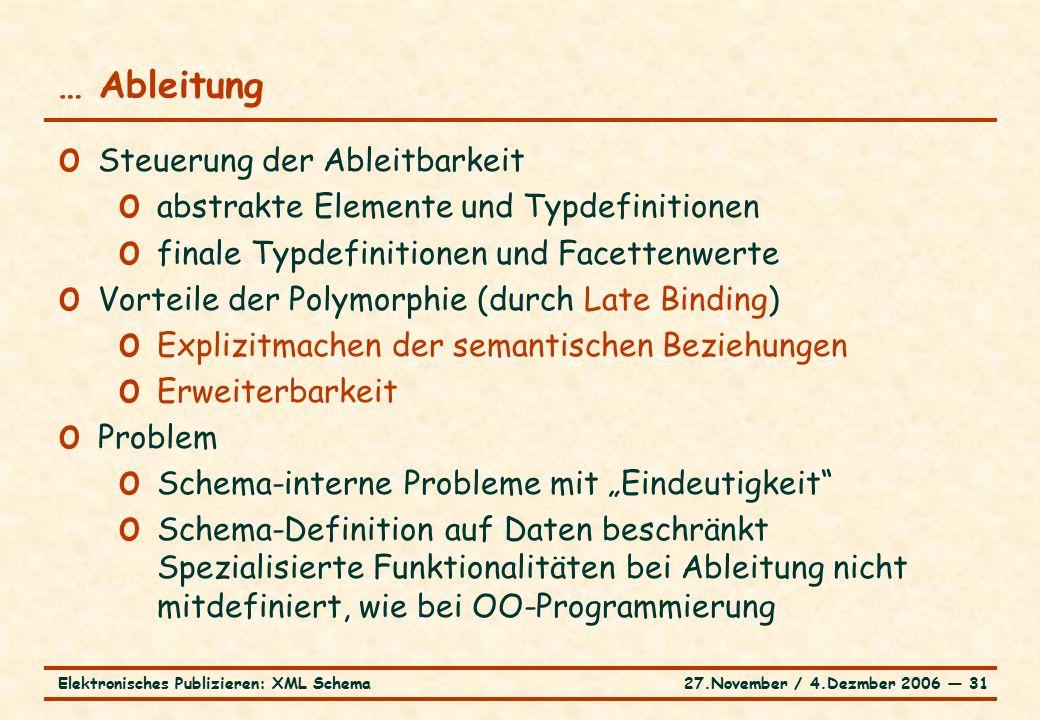 """27.November / 4.Dezmber 2006 ― 31Elektronisches Publizieren: XML Schema o Steuerung der Ableitbarkeit o abstrakte Elemente und Typdefinitionen o finale Typdefinitionen und Facettenwerte o Vorteile der Polymorphie (durch Late Binding) o Explizitmachen der semantischen Beziehungen o Erweiterbarkeit o Problem o Schema-interne Probleme mit """"Eindeutigkeit o Schema-Definition auf Daten beschränkt Spezialisierte Funktionalitäten bei Ableitung nicht mitdefiniert, wie bei OO-Programmierung … Ableitung"""