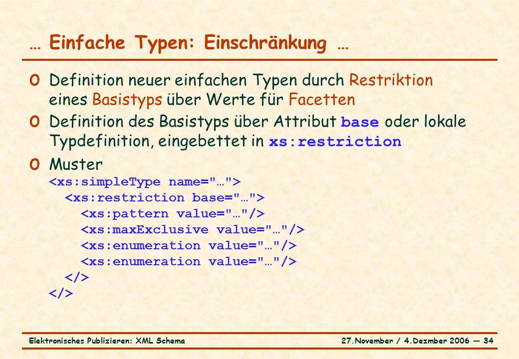 27.November / 4.Dezmber 2006 ― 34Elektronisches Publizieren: XML Schema o Definition neuer einfachen Typen durch Restriktion eines Basistyps über Werte für Facetten o Definition des Basistyps über Attribut base oder lokale Typdefinition, eingebettet in xs:restriction o Muster … Einfache Typen: Einschränkung …
