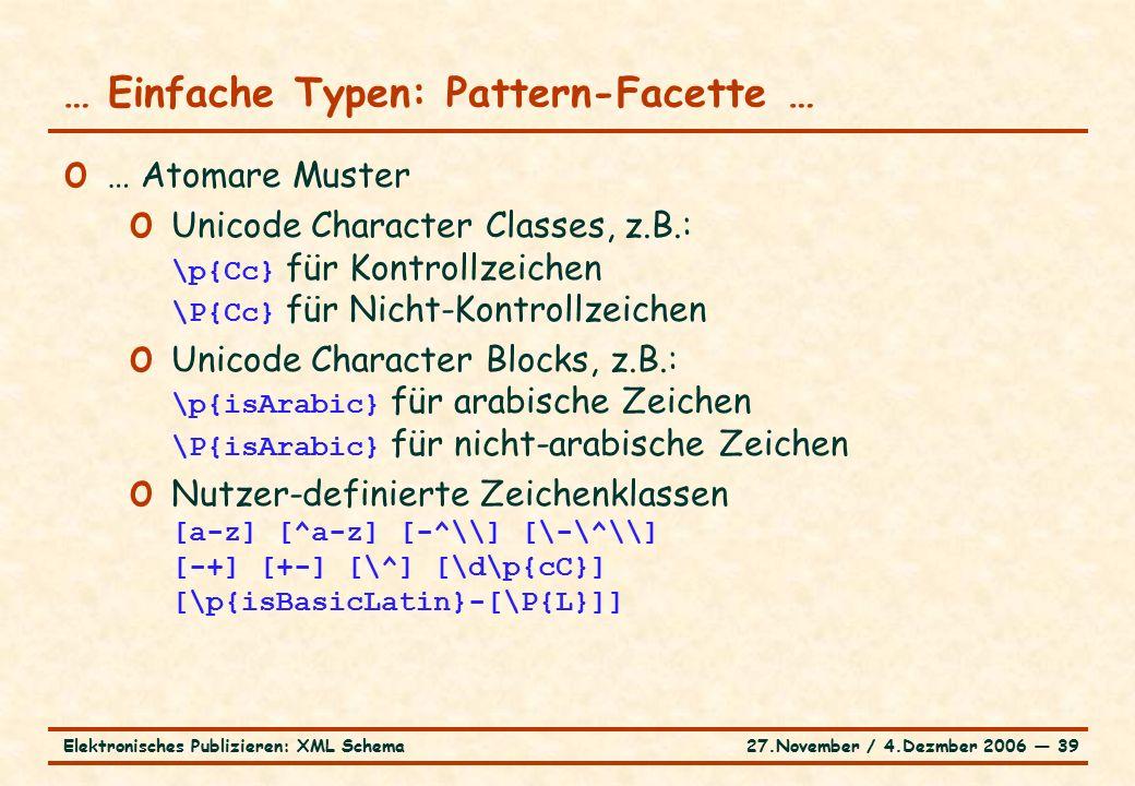 27.November / 4.Dezmber 2006 ― 39Elektronisches Publizieren: XML Schema o … Atomare Muster o Unicode Character Classes, z.B.: \p{Cc} für Kontrollzeichen \P{Cc} für Nicht-Kontrollzeichen o Unicode Character Blocks, z.B.: \p{isArabic} für arabische Zeichen \P{isArabic} für nicht-arabische Zeichen o Nutzer-definierte Zeichenklassen [a-z] [^a-z] [-^\\] [\-\^\\] [-+] [+-] [\^] [\d\p{cC}] [\p{isBasicLatin}-[\P{L}]] … Einfache Typen: Pattern-Facette …