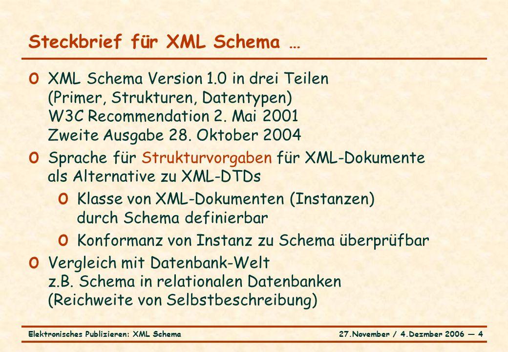 27.November / 4.Dezmber 2006 ― 4Elektronisches Publizieren: XML Schema Steckbrief für XML Schema … o XML Schema Version 1.0 in drei Teilen (Primer, Strukturen, Datentypen) W3C Recommendation 2.