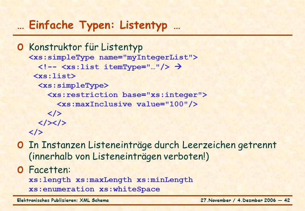 27.November / 4.Dezmber 2006 ― 42Elektronisches Publizieren: XML Schema o Konstruktor für Listentyp  o In Instanzen Listeneinträge durch Leerzeichen getrennt (innerhalb von Listeneinträgen verboten!) o Facetten: xs:length xs:maxLength xs:minLength xs:enumeration xs:whiteSpace … Einfache Typen: Listentyp …