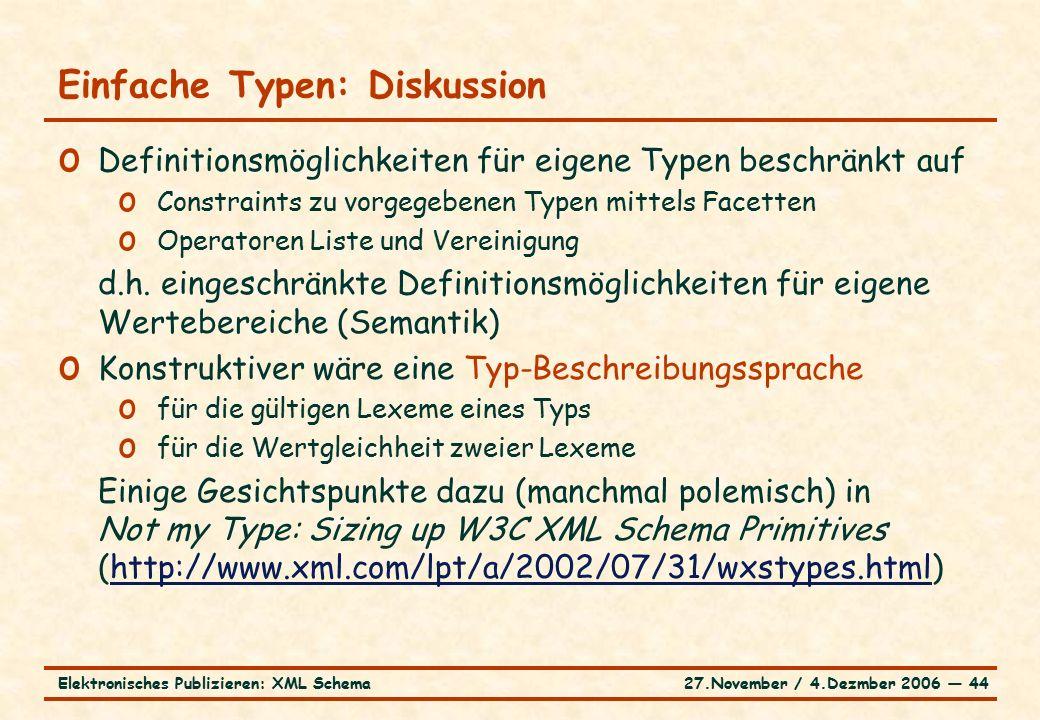27.November / 4.Dezmber 2006 ― 44Elektronisches Publizieren: XML Schema o Definitionsmöglichkeiten für eigene Typen beschränkt auf o Constraints zu vorgegebenen Typen mittels Facetten o Operatoren Liste und Vereinigung d.h.