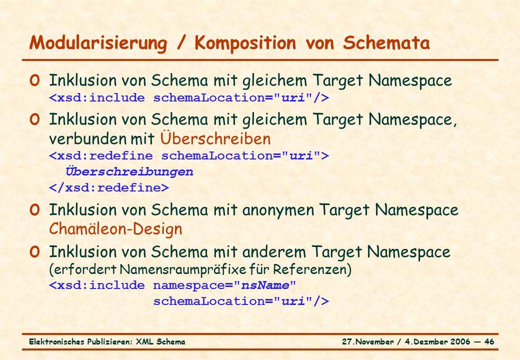 27.November / 4.Dezmber 2006 ― 46Elektronisches Publizieren: XML Schema o Inklusion von Schema mit gleichem Target Namespace o Inklusion von Schema mit gleichem Target Namespace, verbunden mit Überschreiben Überschreibungen o Inklusion von Schema mit anonymen Target Namespace Chamäleon-Design o Inklusion von Schema mit anderem Target Namespace (erfordert Namensraumpräfixe für Referenzen) Modularisierung / Komposition von Schemata