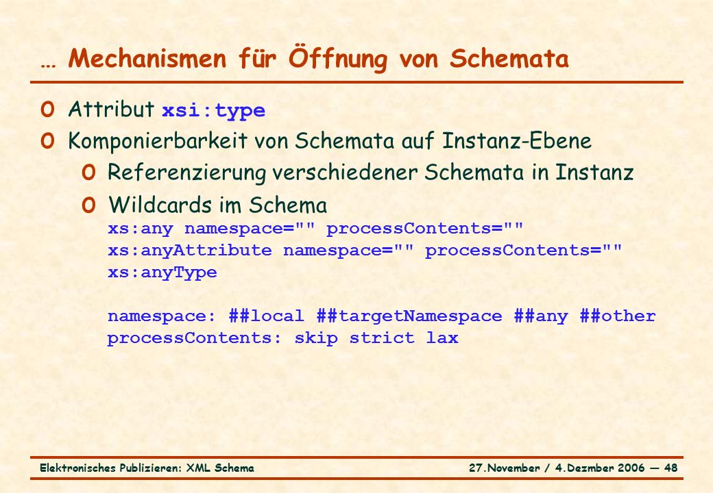 27.November / 4.Dezmber 2006 ― 48Elektronisches Publizieren: XML Schema o Attribut xsi:type o Komponierbarkeit von Schemata auf Instanz-Ebene o Referenzierung verschiedener Schemata in Instanz o Wildcards im Schema xs:any namespace= processContents= xs:anyAttribute namespace= processContents= xs:anyType namespace: ##local ##targetNamespace ##any ##other processContents: skip strict lax … Mechanismen für Öffnung von Schemata