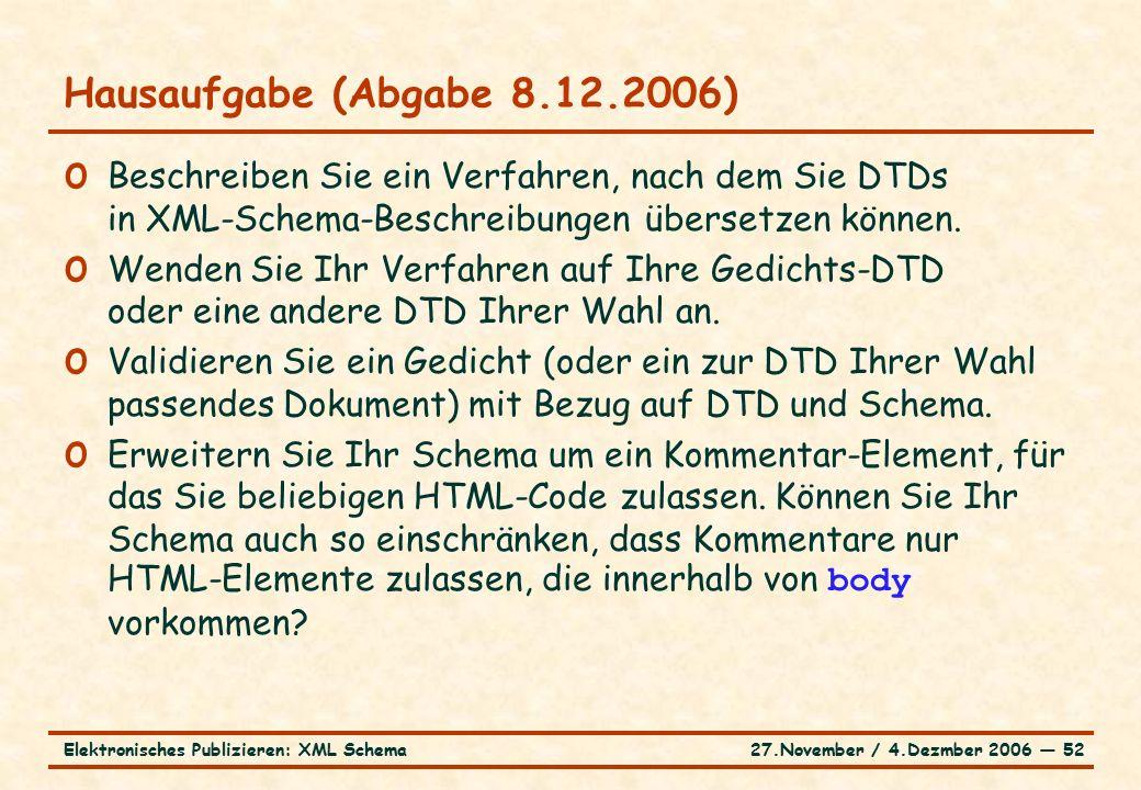 27.November / 4.Dezmber 2006 ― 52Elektronisches Publizieren: XML Schema o Beschreiben Sie ein Verfahren, nach dem Sie DTDs in XML-Schema-Beschreibungen übersetzen können.
