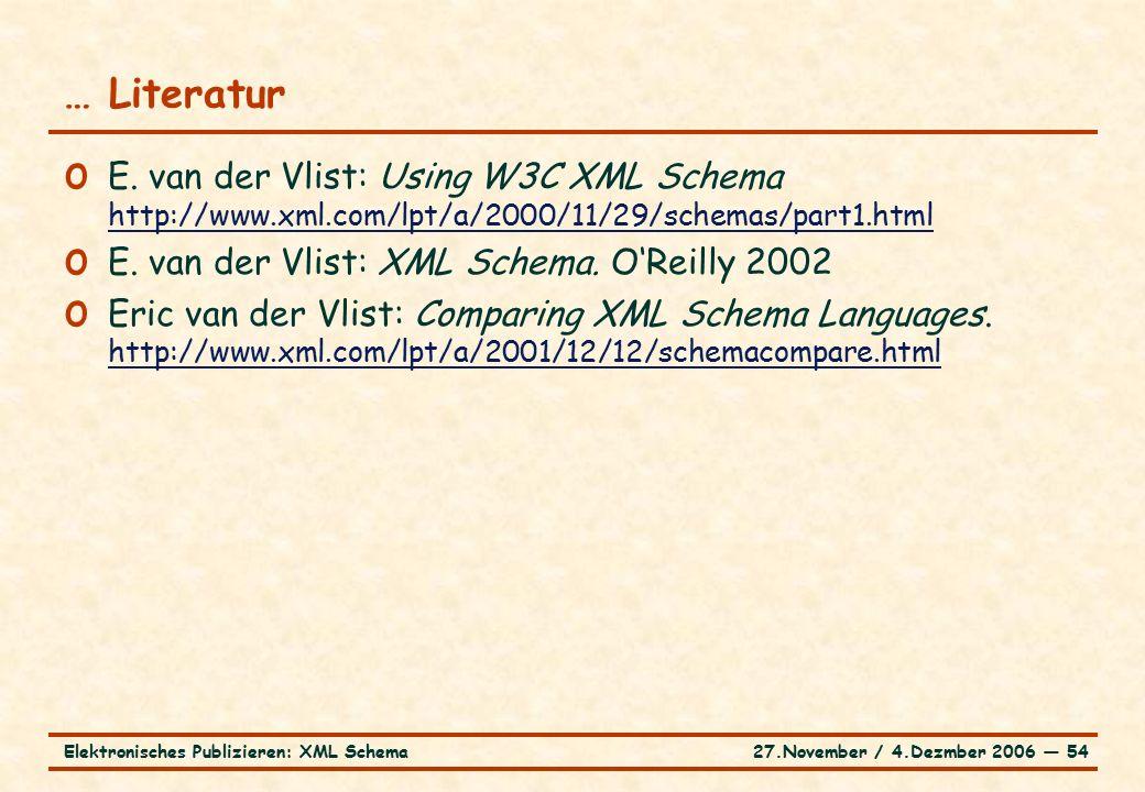 27.November / 4.Dezmber 2006 ― 54Elektronisches Publizieren: XML Schema o E. van der Vlist: Using W3C XML Schema http://www.xml.com/lpt/a/2000/11/29/s