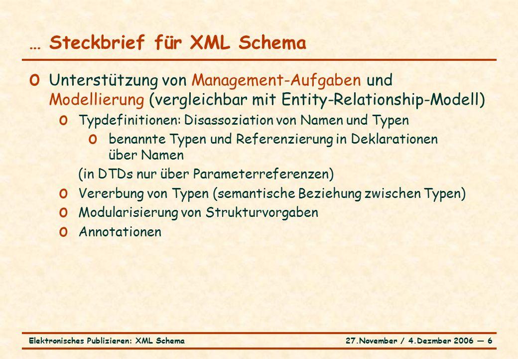 27.November / 4.Dezmber 2006 ― 6Elektronisches Publizieren: XML Schema … Steckbrief für XML Schema o Unterstützung von Management-Aufgaben und Modellierung (vergleichbar mit Entity-Relationship-Modell) o Typdefinitionen: Disassoziation von Namen und Typen o benannte Typen und Referenzierung in Deklarationen über Namen (in DTDs nur über Parameterreferenzen) o Vererbung von Typen (semantische Beziehung zwischen Typen) o Modularisierung von Strukturvorgaben o Annotationen