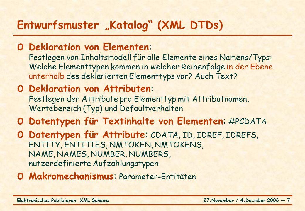 """27.November / 4.Dezmber 2006 ― 7Elektronisches Publizieren: XML Schema Entwurfsmuster """"Katalog (XML DTDs) o Deklaration von Elementen: Festlegen von Inhaltsmodell für alle Elemente eines Namens/Typs: Welche Elementtypen kommen in welcher Reihenfolge in der Ebene unterhalb des deklarierten Elementtyps vor."""