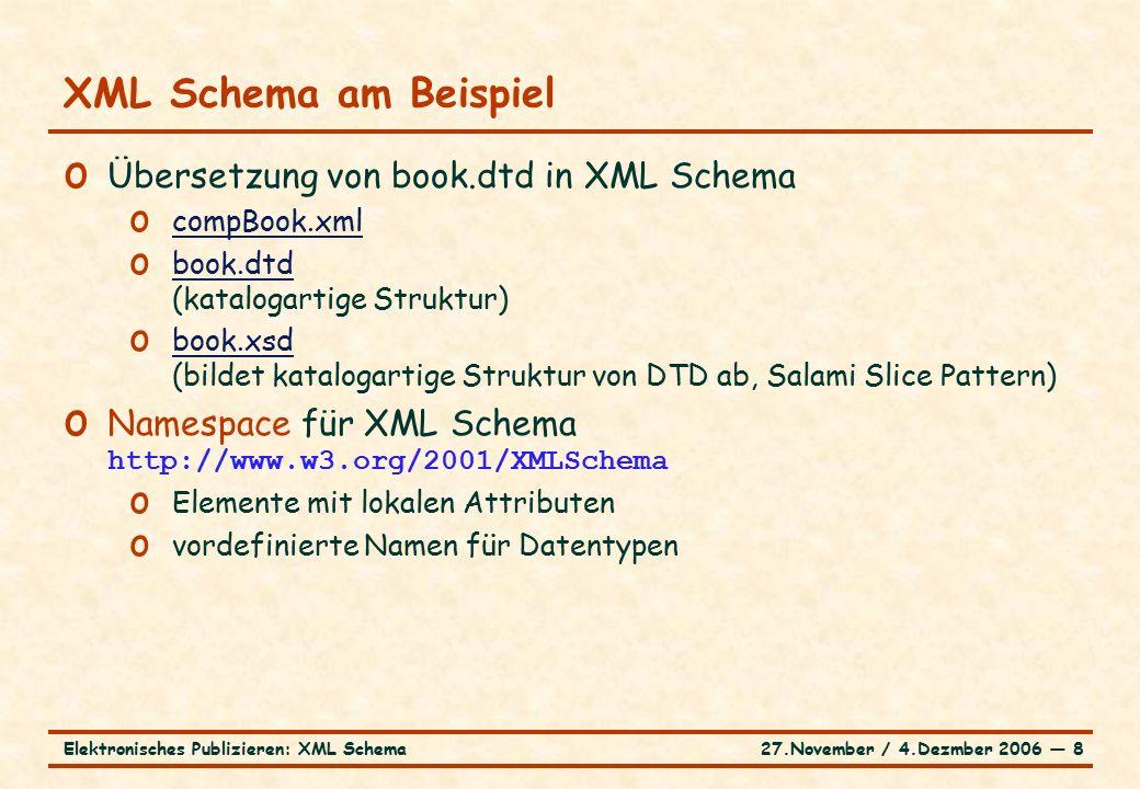 27.November / 4.Dezmber 2006 ― 8Elektronisches Publizieren: XML Schema XML Schema am Beispiel o Übersetzung von book.dtd in XML Schema o compBook.xml compBook.xml o book.dtd (katalogartige Struktur) book.dtd o book.xsd (bildet katalogartige Struktur von DTD ab, Salami Slice Pattern) book.xsd o Namespace für XML Schema http://www.w3.org/2001/XMLSchema o Elemente mit lokalen Attributen o vordefinierte Namen für Datentypen