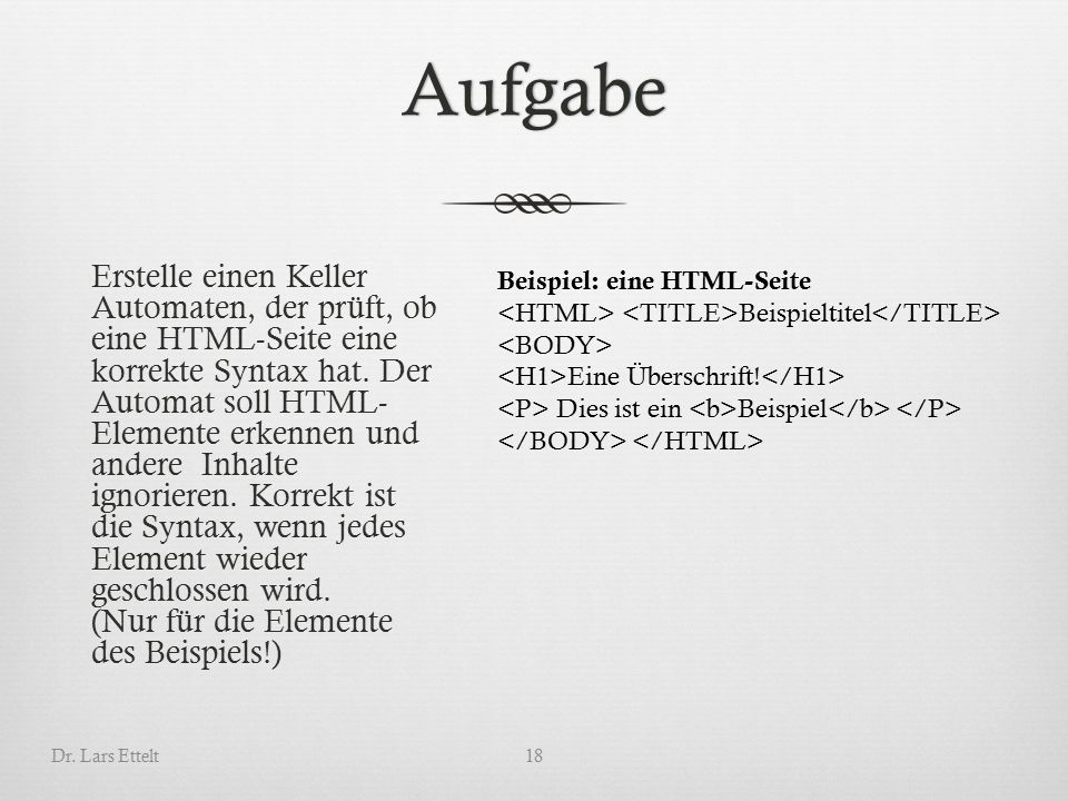 Aufgabe Erstelle einen Keller Automaten, der prüft, ob eine HTML-Seite eine korrekte Syntax hat.