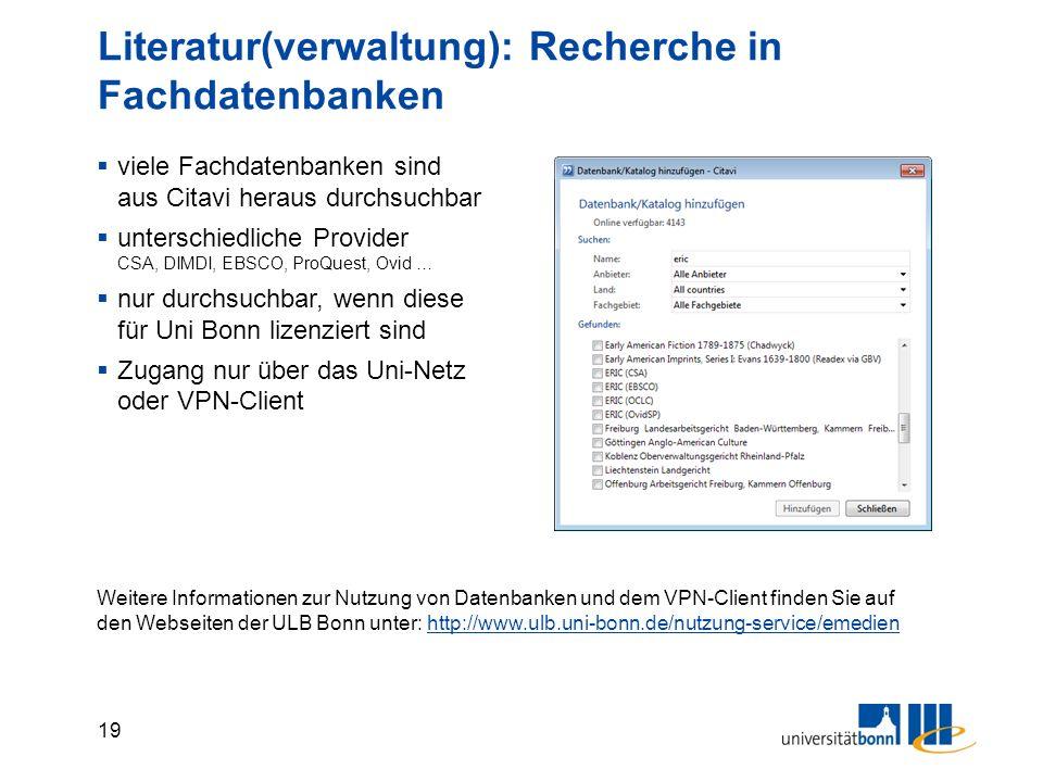 19 Literatur(verwaltung): Recherche in Fachdatenbanken  viele Fachdatenbanken sind aus Citavi heraus durchsuchbar  unterschiedliche Provider CSA, DIMDI, EBSCO, ProQuest, Ovid …  nur durchsuchbar, wenn diese für Uni Bonn lizenziert sind  Zugang nur über das Uni-Netz oder VPN-Client Weitere Informationen zur Nutzung von Datenbanken und dem VPN-Client finden Sie auf den Webseiten der ULB Bonn unter: http://www.ulb.uni-bonn.de/nutzung-service/emedienhttp://www.ulb.uni-bonn.de/nutzung-service/emedien
