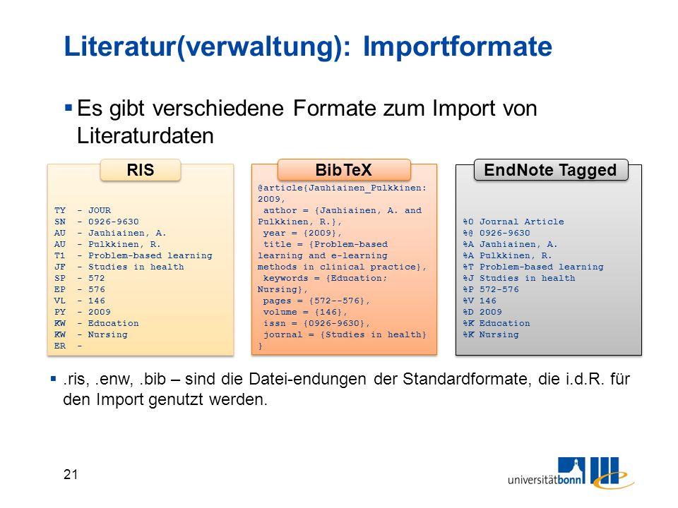 21 Literatur(verwaltung): Importformate  Es gibt verschiedene Formate zum Import von Literaturdaten @article{Jauhiainen_Pulkkinen: 2009, author = {Jauhiainen, A.