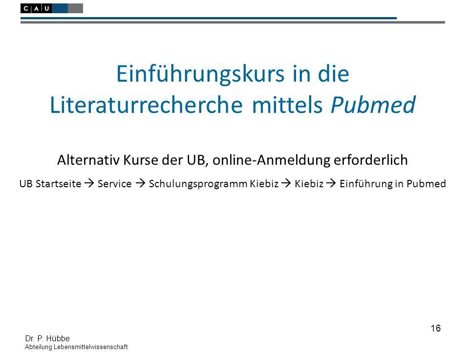 16 Dr. P. Hübbe Abteilung Lebensmittelwissenschaft Einführungskurs in die Literaturrecherche mittels Pubmed Alternativ Kurse der UB, online-Anmeldung