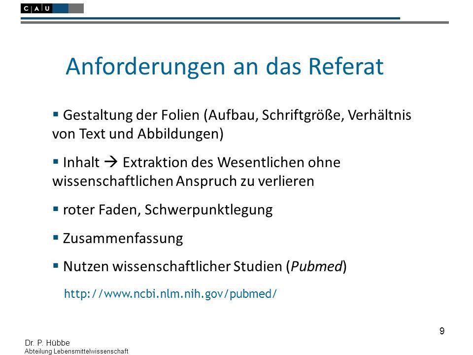 9 Dr. P. Hübbe Abteilung Lebensmittelwissenschaft Anforderungen an das Referat  Gestaltung der Folien (Aufbau, Schriftgröße, Verhältnis von Text und